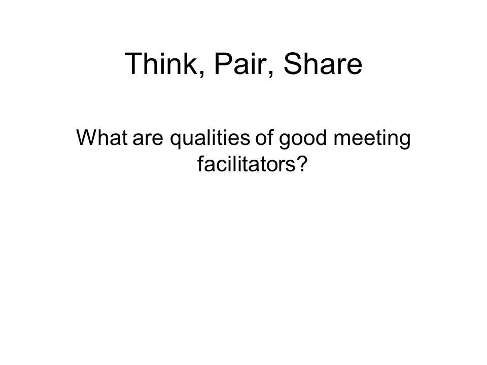 Think, Pair, Share What are qualities of good meeting facilitators?