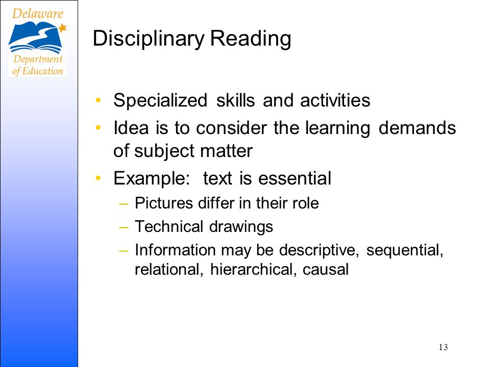Disciplinary Reading Specialized skills and activities Idea is to consider the learning demands of subject matter Example: text is essential –Pictures