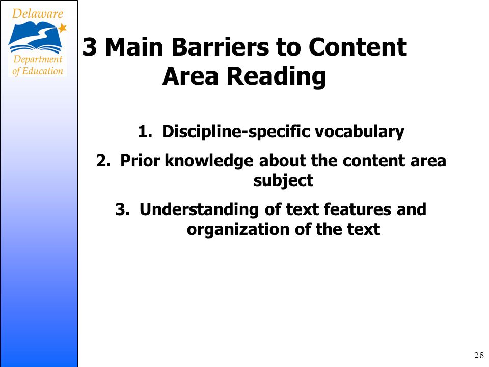 3 Main Barriers to Content Area Reading 1.Discipline-specific vocabulary 2.Prior knowledge about the content area subject 3.Understanding of text feat