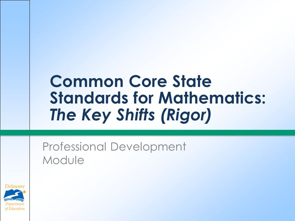 Common Core State Standards for Mathematics: The Key Shifts (Rigor) Professional Development Module