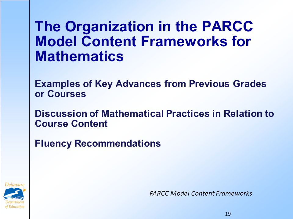 The Organization in the PARCC Model Content Frameworks for Mathematics Examples of Key Advances from Previous Grades or Courses Discussion of Mathematical Practices in Relation to Course Content Fluency Recommendations 19 PARCC Model Content Frameworks
