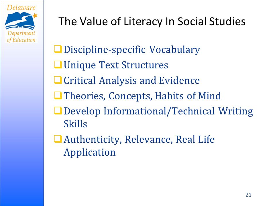 The Value of Literacy In Social Studies Discipline-specific Vocabulary Unique Text Structures Critical Analysis and Evidence Theories, Concepts, Habits of Mind Develop Informational/Technical Writing Skills Authenticity, Relevance, Real Life Application 21