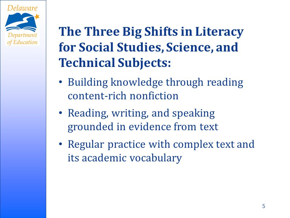 5 The Three Big Shifts in Literacy for Social Studies, Science, and Technical Subjects: Building knowledge through reading content-rich nonfiction Reading, writing, and speaking grounded in evidence from text Regular practice with complex text and its academic vocabulary