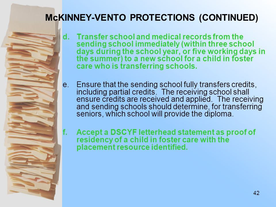 McKINNEY-VENTO PROTECTIONS (CONTINUED) 3.LEAs and Charter Schools shall: b.Enroll a child in foster care within two school days of referral in a new s