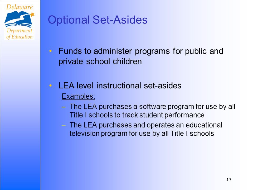Optional Set-Asides Funds to administer programs for public and private school children LEA level instructional set-asides Examples: –The LEA purchases a software program for use by all Title I schools to track student performance –The LEA purchases and operates an educational television program for use by all Title I schools 13