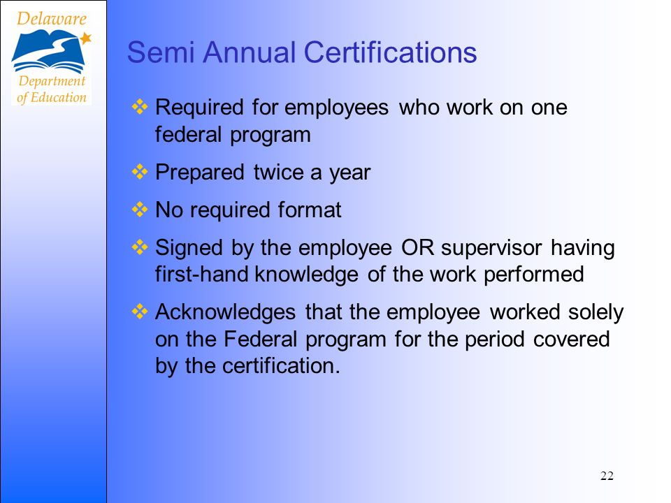 Semi Annual Certifications Required for employees who work on one federal program Prepared twice a year No required format Signed by the employee OR supervisor having first-hand knowledge of the work performed Acknowledges that the employee worked solely on the Federal program for the period covered by the certification.