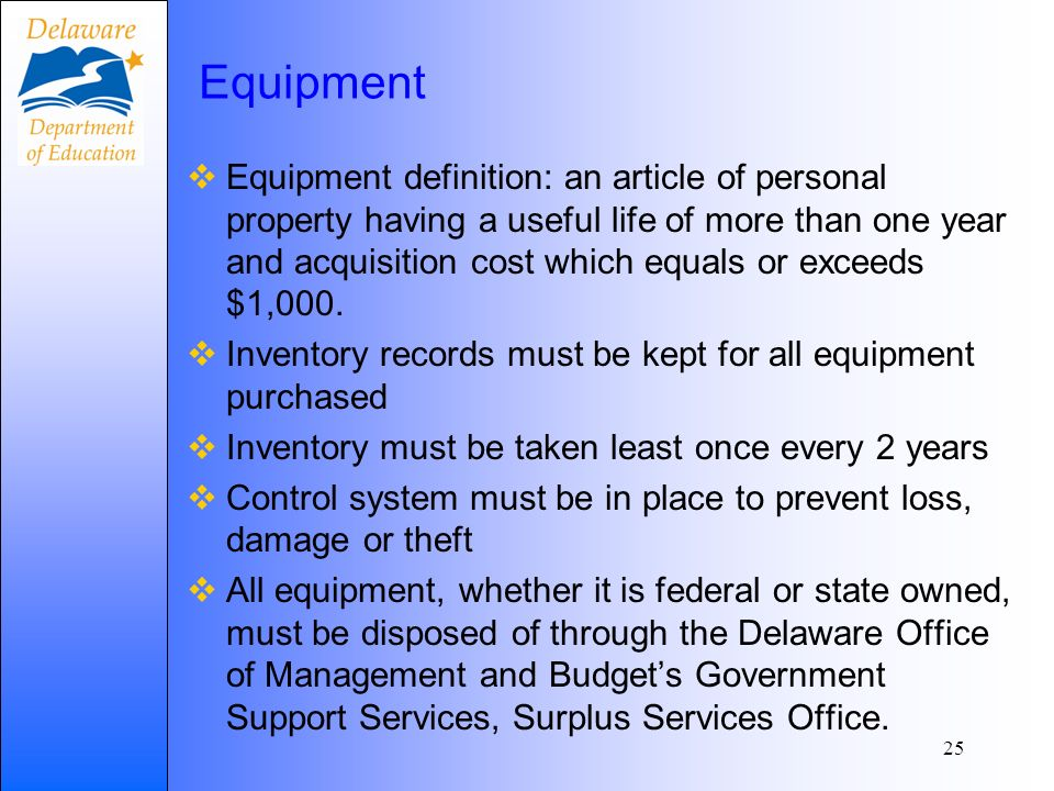 Equipment Records Equipment records must include: A description of the equipment A serial # or other id # The source of equipment Who holds the title Acquisition date and cost Location, use and condition of equipment Any disposition data (including date of disposal and sale price) All equipment at private schools must be marked Property of XXXX School District 26 Additional guidance on equipment available here: http://www.doe.k12.de.us/infosuites/staff/fedstprog/TitleIPartA/TitleIFIL ES/DISPOSITION.pdf