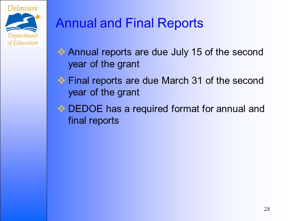 Annual and Final Reports Annual reports are due July 15 of the second year of the grant Final reports are due March 31 of the second year of the grant DEDOE has a required format for annual and final reports 28