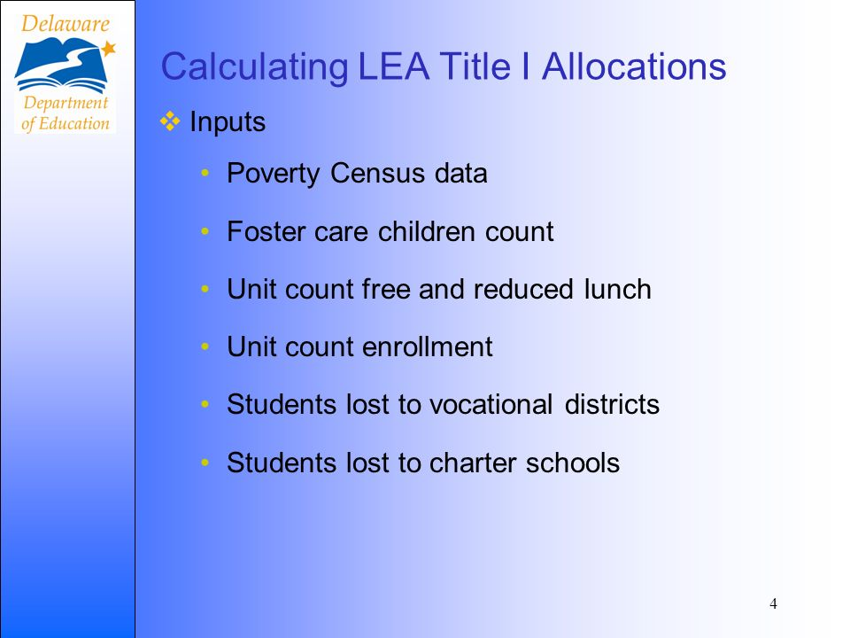 Calculating LEA Title I Allocations Inputs Poverty Census data Foster care children count Unit count free and reduced lunch Unit count enrollment Students lost to vocational districts Students lost to charter schools 4