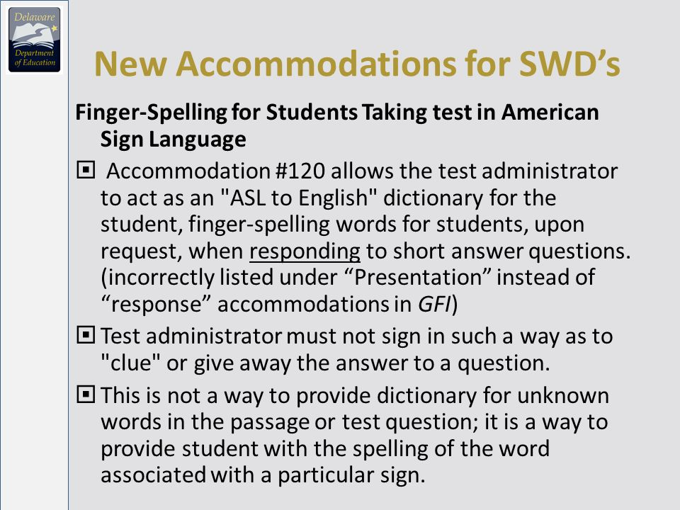 New Accommodations for SWDs Finger-Spelling for Students Taking test in American Sign Language Accommodation #120 allows the test administrator to act as an ASL to English dictionary for the student, finger-spelling words for students, upon request, when responding to short answer questions.