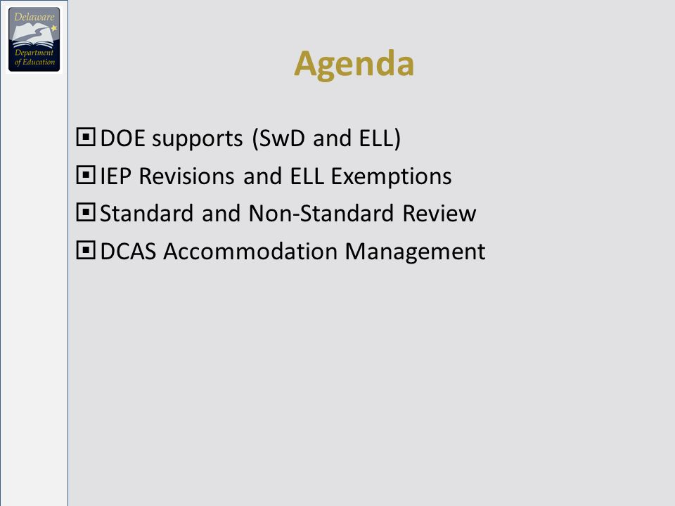 Support from DDOE Guidelines for Inclusion … Memos: Standard and Non-Standard (June 2010) Accommodations Roll-up – Students with Disabilities (July 2010) Accommodations Roll-up – ELL (June 2010) Webinars Guidelines for Inclusion (SwD and ELL) Changes to Guidelines for Inclusion … IEP/504/ELL decision making process How to interact with DCAS delivery system DCAS-A system Two live sessions (one for SwD and one for ELL) to answer questions – session will be recorded