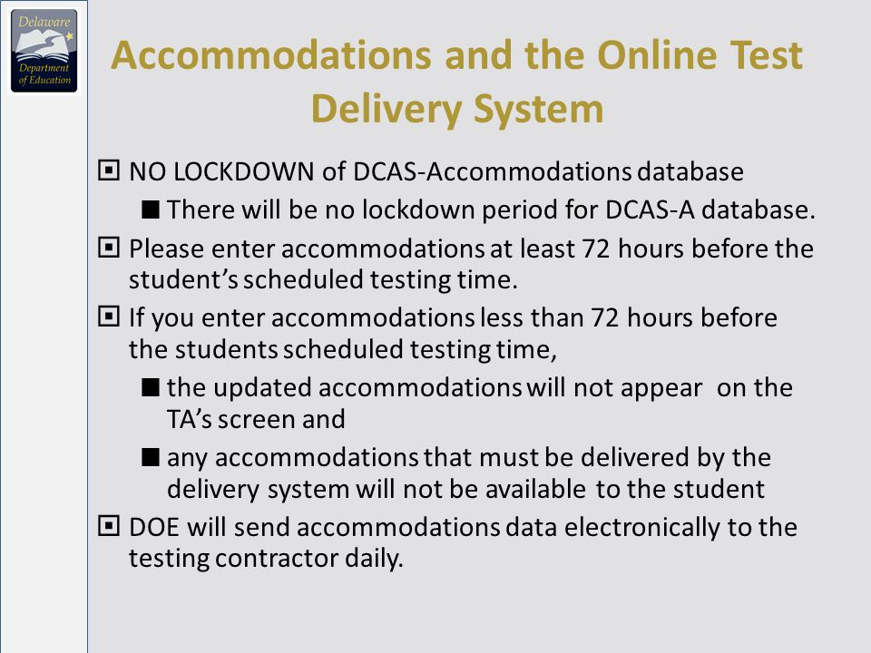Accommodations and the Online Test Delivery System NO LOCKDOWN of DCAS-Accommodations database There will be no lockdown period for DCAS-A database.