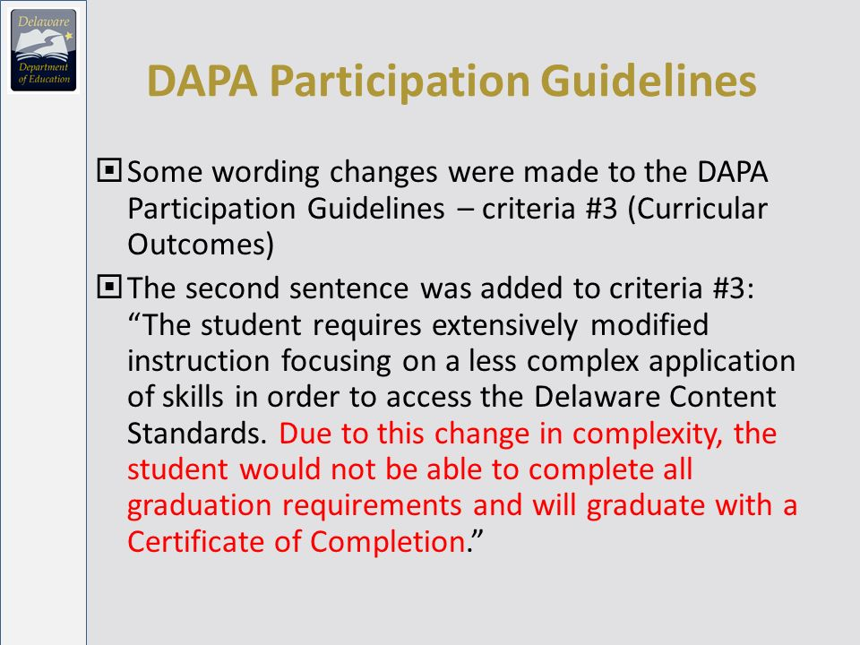 DAPA Participation Guidelines Some wording changes were made to the DAPA Participation Guidelines – criteria #3 (Curricular Outcomes) The second sentence was added to criteria #3: The student requires extensively modified instruction focusing on a less complex application of skills in order to access the Delaware Content Standards.