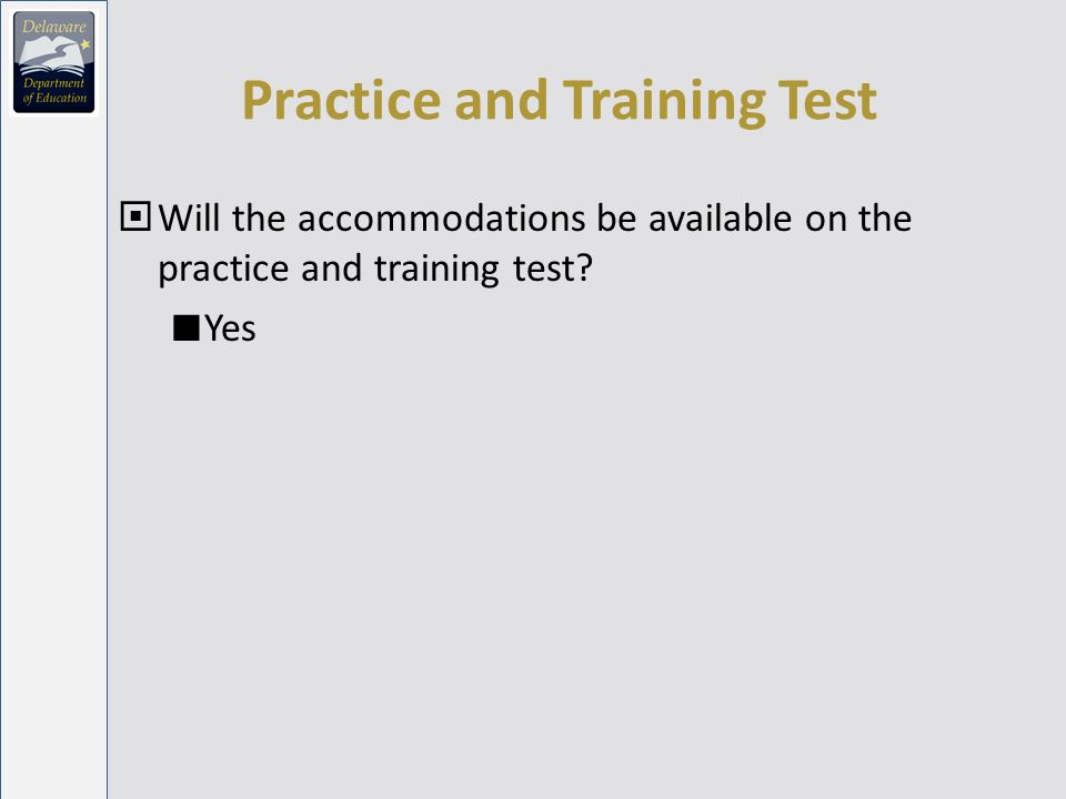 Practice and Training Test Will the accommodations be available on the practice and training test.