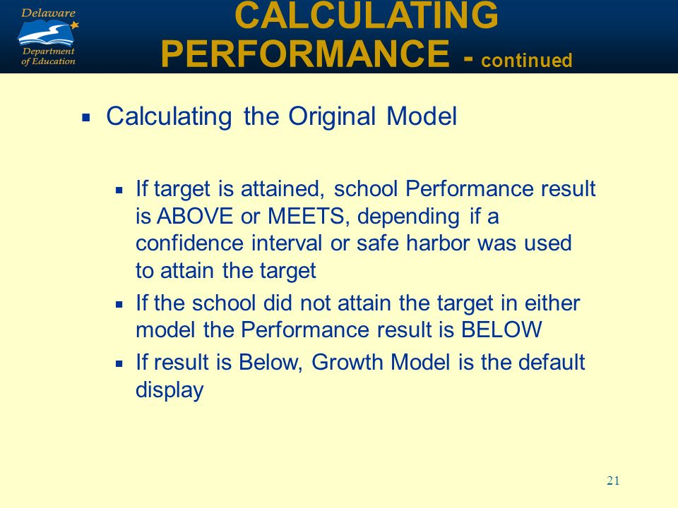 21 CALCULATING PERFORMANCE - continued Calculating the Original Model If target is attained, school Performance result is ABOVE or MEETS, depending if a confidence interval or safe harbor was used to attain the target If the school did not attain the target in either model the Performance result is BELOW If result is Below, Growth Model is the default display