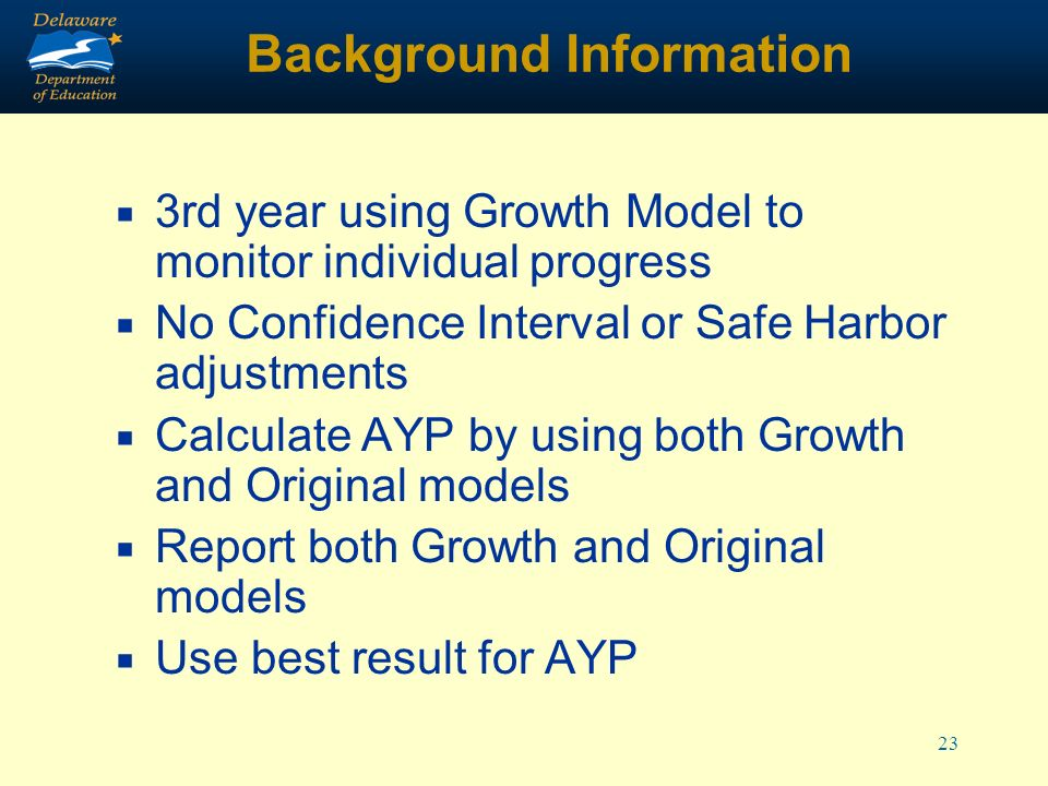 23 Background Information 3rd year using Growth Model to monitor individual progress No Confidence Interval or Safe Harbor adjustments Calculate AYP by using both Growth and Original models Report both Growth and Original models Use best result for AYP