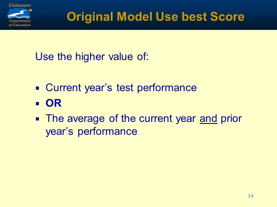 34 Original Model Use best Score Use the higher value of: Current years test performance OR The average of the current year and prior years performance