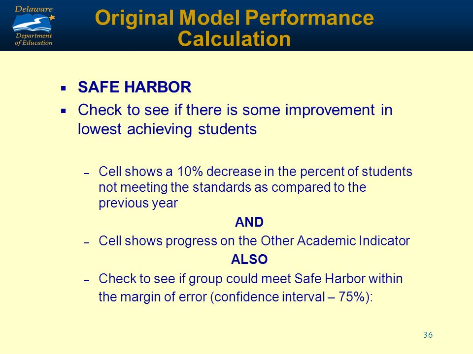 36 Original Model Performance Calculation SAFE HARBOR Check to see if there is some improvement in lowest achieving students – Cell shows a 10% decrease in the percent of students not meeting the standards as compared to the previous year AND – Cell shows progress on the Other Academic Indicator ALSO – Check to see if group could meet Safe Harbor within the margin of error (confidence interval – 75%):