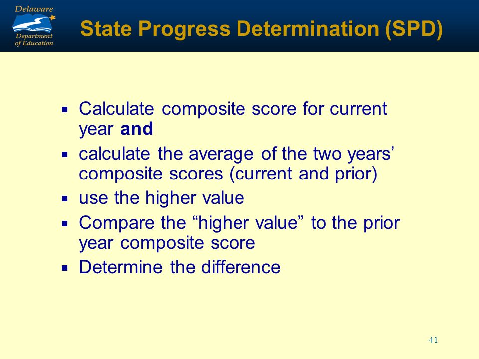 41 State Progress Determination (SPD) Calculate composite score for current year and calculate the average of the two years composite scores (current and prior) use the higher value Compare the higher value to the prior year composite score Determine the difference