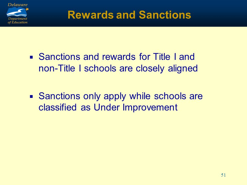 51 Rewards and Sanctions Sanctions and rewards for Title I and non-Title I schools are closely aligned Sanctions only apply while schools are classified as Under Improvement