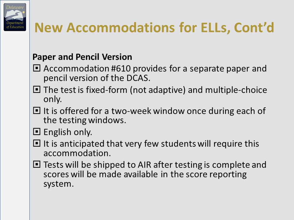 New Accommodations for ELLs, Contd Paper and Pencil Version Accommodation #610 provides for a separate paper and pencil version of the DCAS.