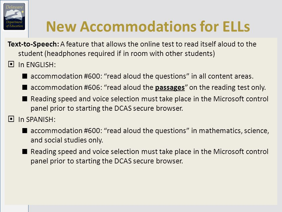 New Accommodations for ELLs Text-to-Speech: A feature that allows the online test to read itself aloud to the student (headphones required if in room with other students) In ENGLISH: accommodation #600: read aloud the questions in all content areas.