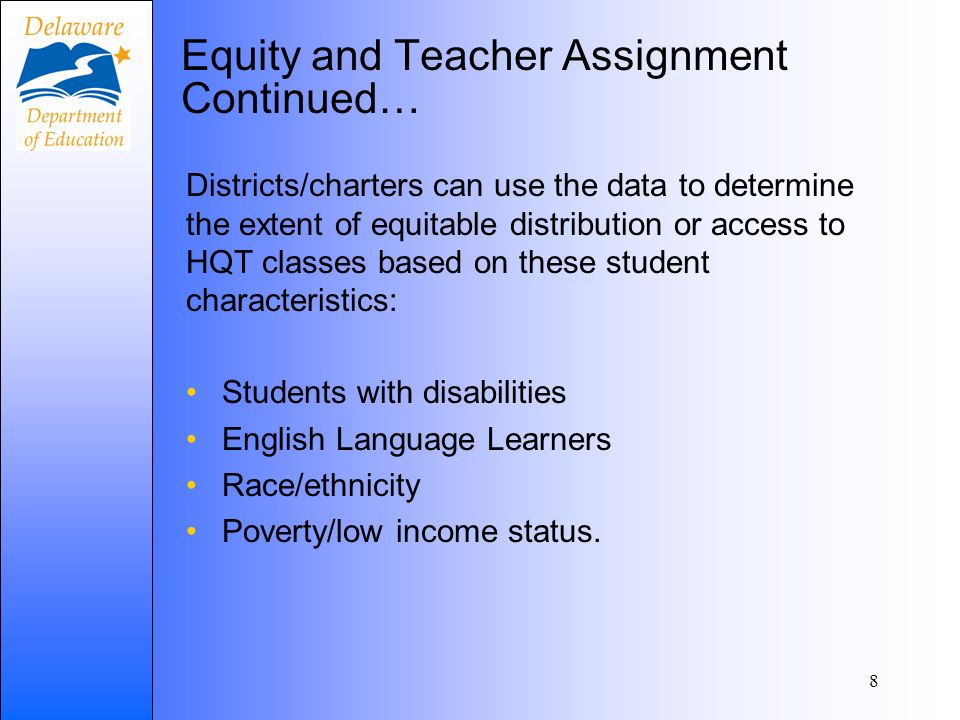 Equity and Teacher Assignment Continued… Districts/charters can use the data to determine the extent of equitable distribution or access to HQT classes based on these student characteristics: Students with disabilities English Language Learners Race/ethnicity Poverty/low income status.