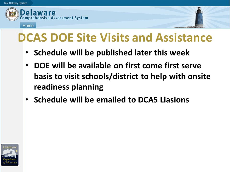 DCAS DOE Site Visits and Assistance Schedule will be published later this week DOE will be available on first come first serve basis to visit schools/district to help with onsite readiness planning Schedule will be  ed to DCAS Liasions