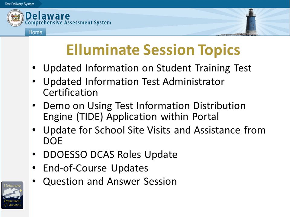 Elluminate Session Topics Updated Information on Student Training Test Updated Information Test Administrator Certification Demo on Using Test Information Distribution Engine (TIDE) Application within Portal Update for School Site Visits and Assistance from DOE DDOESSO DCAS Roles Update End-of-Course Updates Question and Answer Session