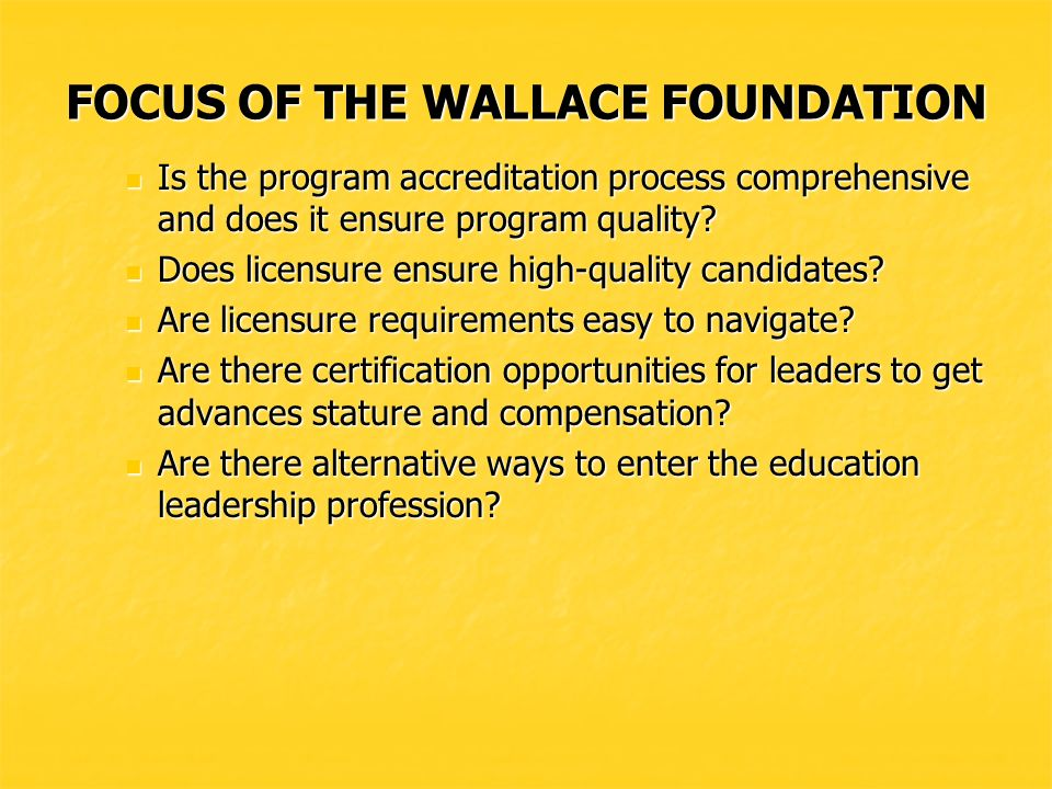 FOCUS OF THE WALLACE FOUNDATION LICENSURE, CERTIFICATION, PROGRAM ACCREDITATION LICENSURE, CERTIFICATION, PROGRAM ACCREDITATION Are preparation programs linked to standards.