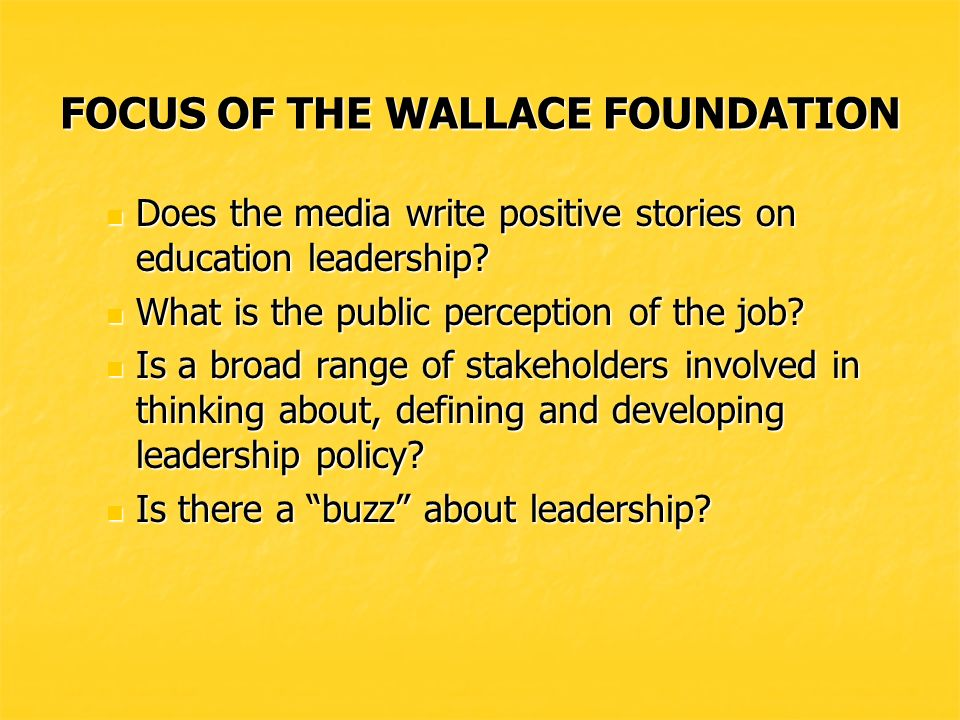 FOCUS OF THE WALLACE FOUNDATION Does the media write positive stories on education leadership.