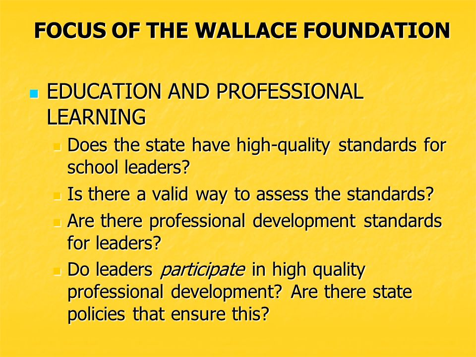 FOCUS OF THE WALLACE FOUNDATION EDUCATION AND PROFESSIONAL LEARNING EDUCATION AND PROFESSIONAL LEARNING Does the state have high-quality standards for school leaders.
