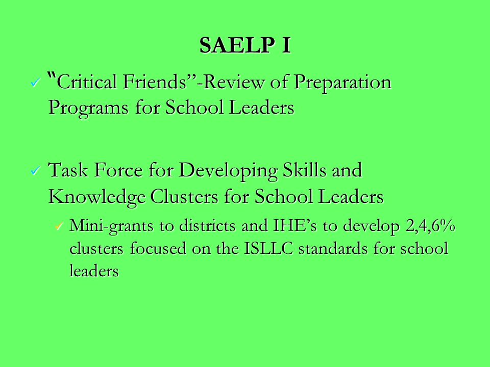 SAELP I Critical Friends-Review of Preparation Programs for School Leaders Critical Friends-Review of Preparation Programs for School Leaders Task Force for Developing Skills and Knowledge Clusters for School Leaders Task Force for Developing Skills and Knowledge Clusters for School Leaders Mini-grants to districts and IHEs to develop 2,4,6% clusters focused on the ISLLC standards for school leaders Mini-grants to districts and IHEs to develop 2,4,6% clusters focused on the ISLLC standards for school leaders