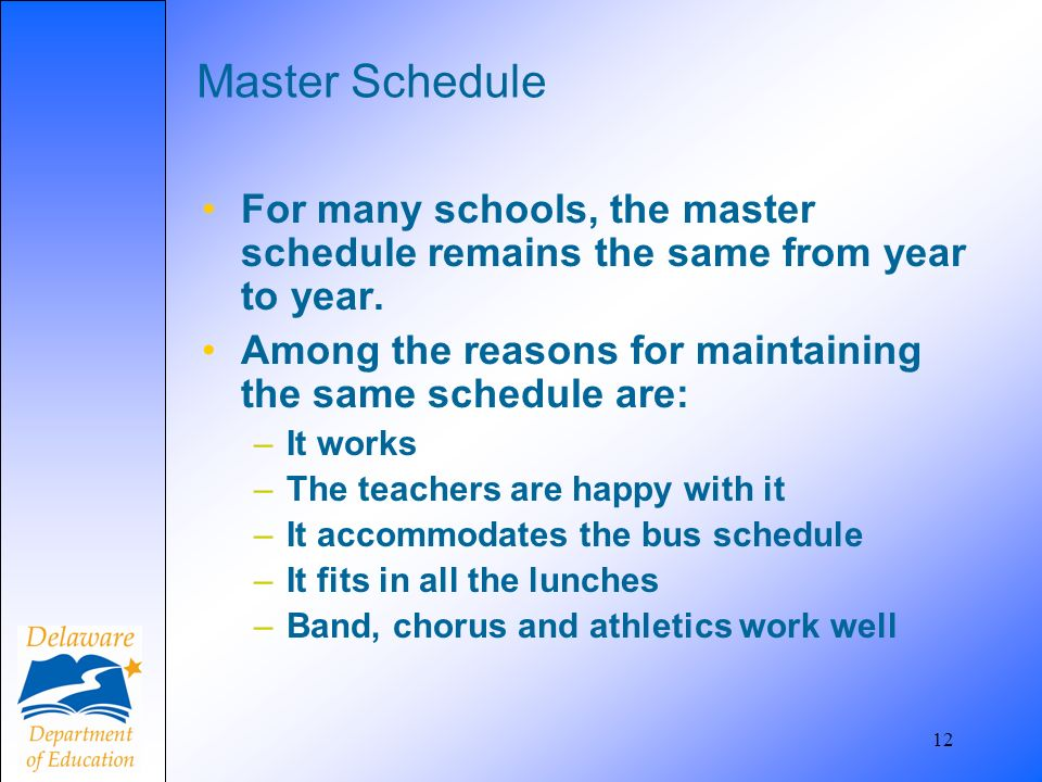 12 Master Schedule For many schools, the master schedule remains the same from year to year. Among the reasons for maintaining the same schedule are: