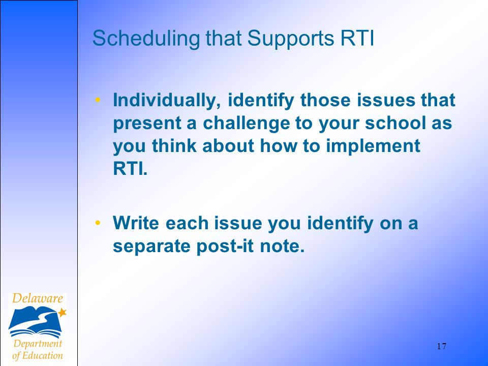 17 Scheduling that Supports RTI Individually, identify those issues that present a challenge to your school as you think about how to implement RTI. W