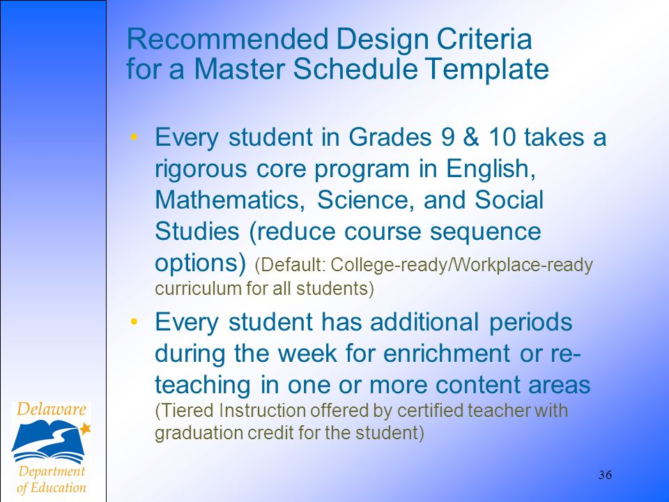 36 Recommended Design Criteria for a Master Schedule Template Every student in Grades 9 & 10 takes a rigorous core program in English, Mathematics, Sc