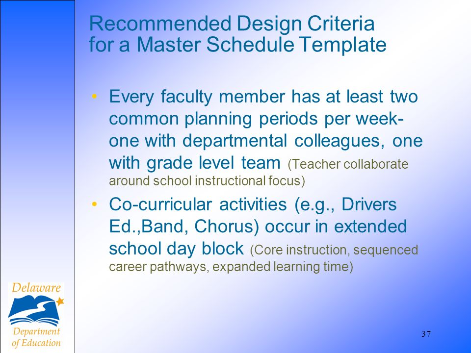 37 Recommended Design Criteria for a Master Schedule Template Every faculty member has at least two common planning periods per week- one with departm