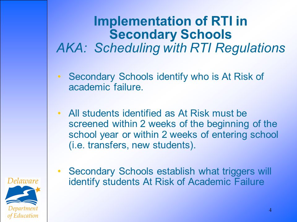 4 Implementation of RTI in Secondary Schools AKA: Scheduling with RTI Regulations Secondary Schools identify who is At Risk of academic failure. All s