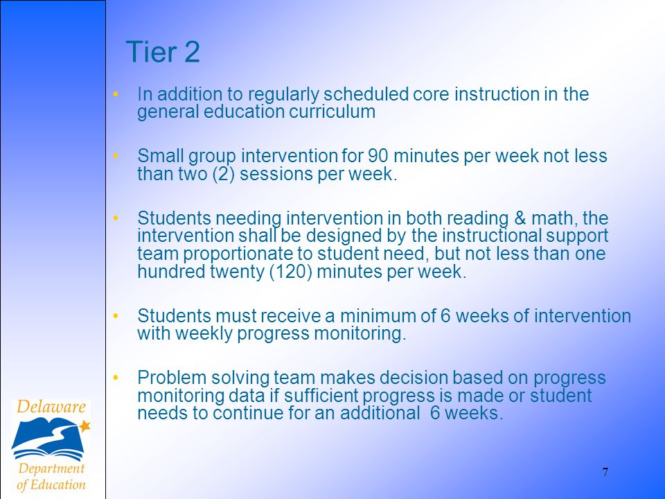 7 Tier 2 In addition to regularly scheduled core instruction in the general education curriculum Small group intervention for 90 minutes per week not