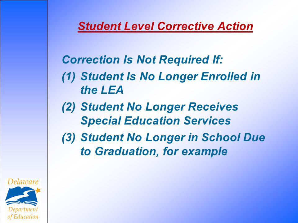 Student Level Corrective Action Correction Is Not Required If: (1) Student Is No Longer Enrolled in the LEA (2) Student No Longer Receives Special Education Services (3)Student No Longer in School Due to Graduation, for example