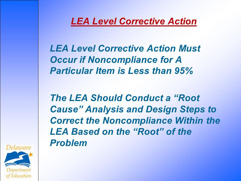LEA Level Corrective Action LEA Level Corrective Action Must Occur if Noncompliance for A Particular Item is Less than 95% The LEA Should Conduct a Root Cause Analysis and Design Steps to Correct the Noncompliance Within the LEA Based on the Root of the Problem