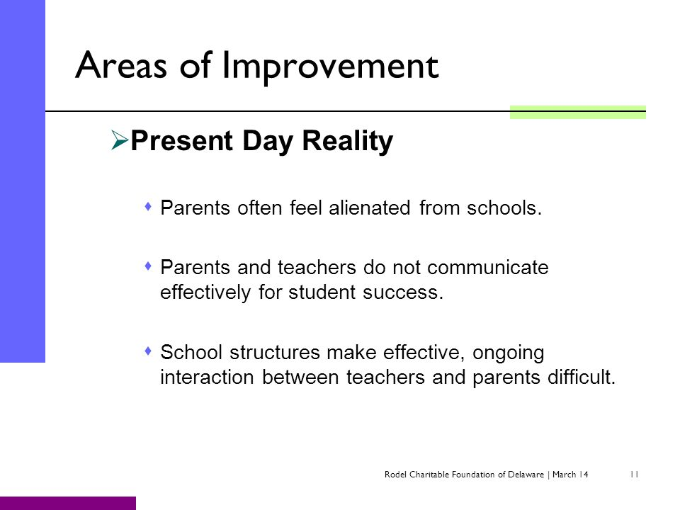 Rodel Charitable Foundation of Delaware | March 1411 Areas of Improvement Present Day Reality Parents often feel alienated from schools. Parents and t