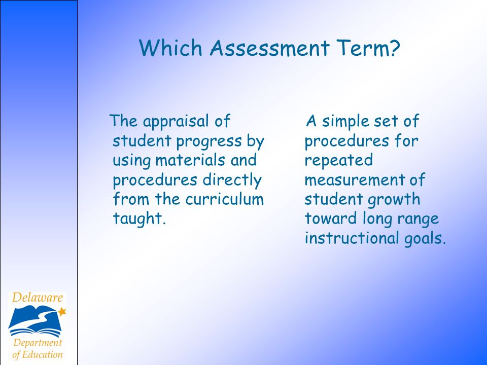 Which Assessment Term? The appraisal of student progress by using materials and procedures directly from the curriculum taught. A simple set of proced