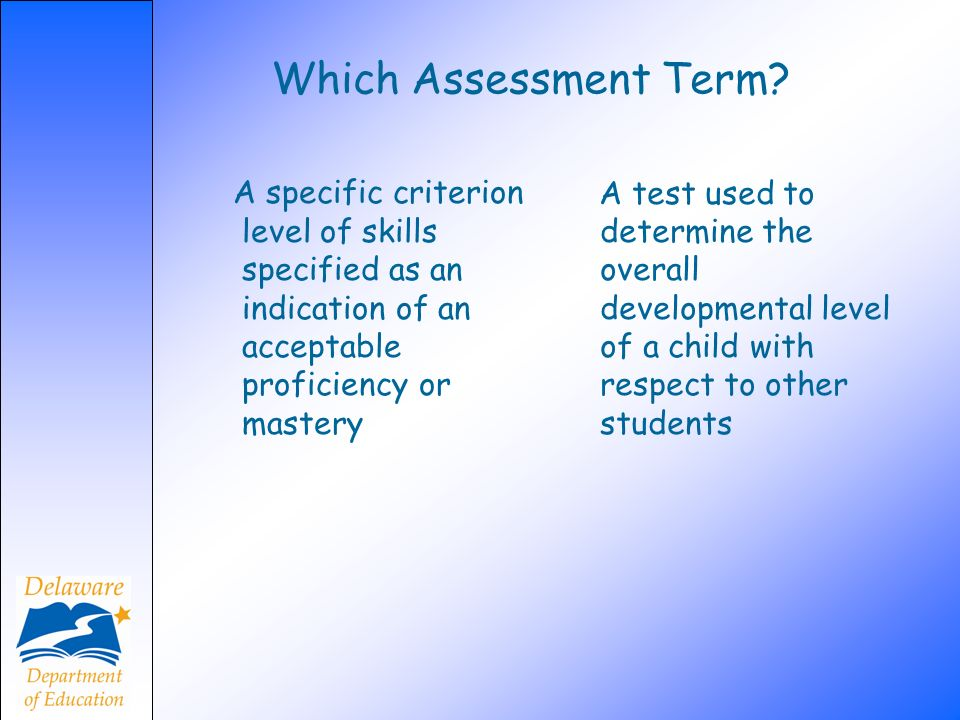 Which Assessment Term? A specific criterion level of skills specified as an indication of an acceptable proficiency or mastery A test used to determin