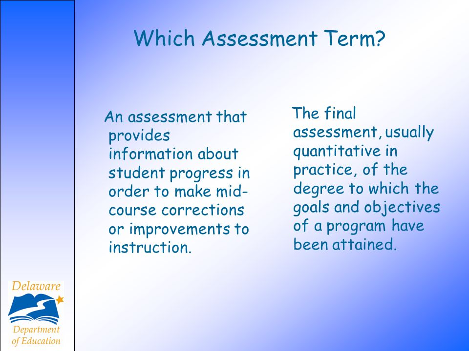Which Assessment Term? An assessment that provides information about student progress in order to make mid- course corrections or improvements to inst