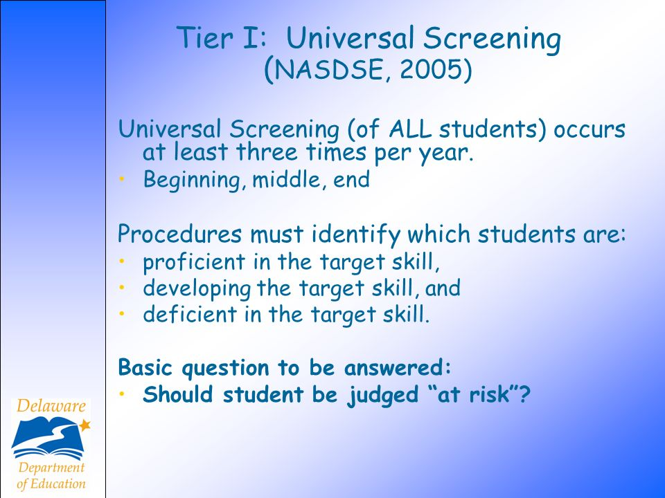Tier I: Universal Screening ( NASDSE, 2005) Universal Screening (of ALL students) occurs at least three times per year. Beginning, middle, end Procedu