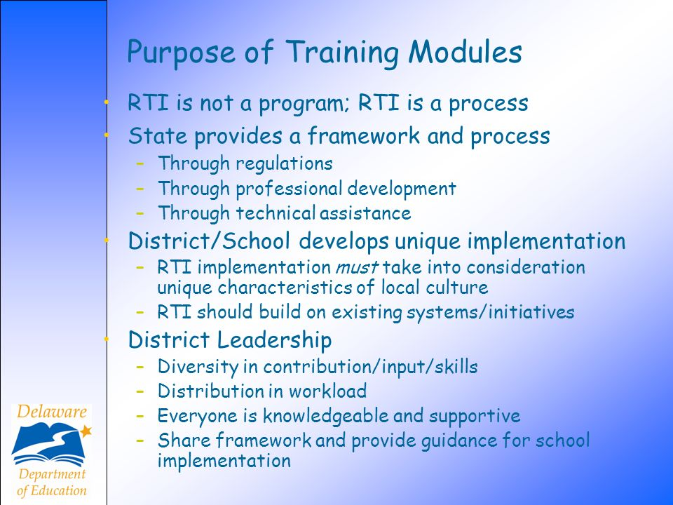 Purpose of Training Modules RTI is not a program; RTI is a process State provides a framework and process –Through regulations –Through professional d