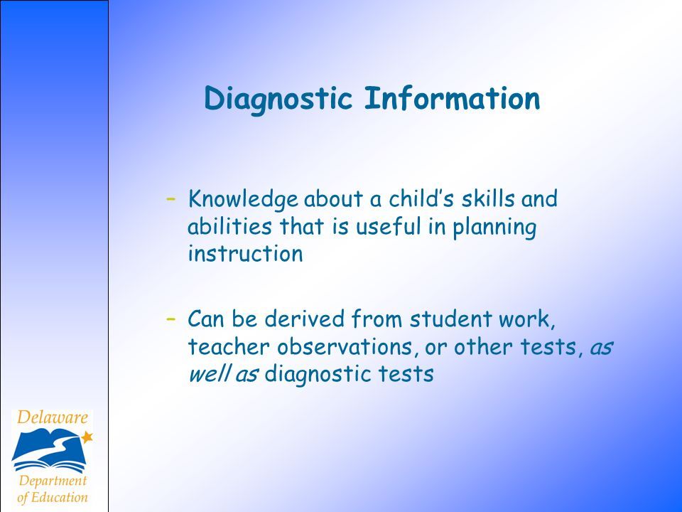 Diagnostic Information –Knowledge about a childs skills and abilities that is useful in planning instruction –Can be derived from student work, teache