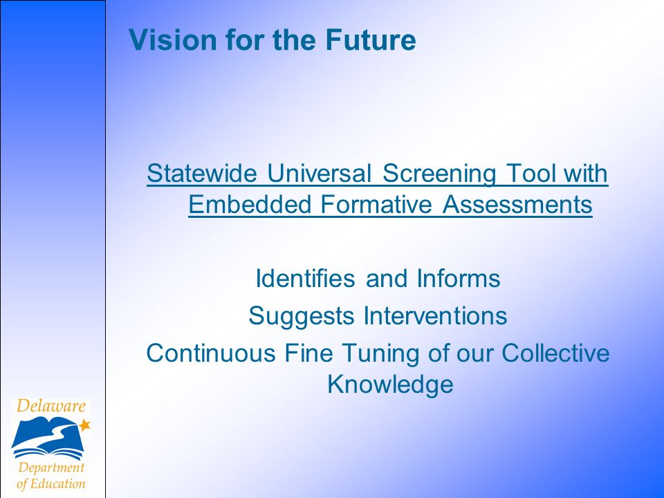 Vision for the Future Statewide Universal Screening Tool with Embedded Formative Assessments Identifies and Informs Suggests Interventions Continuous