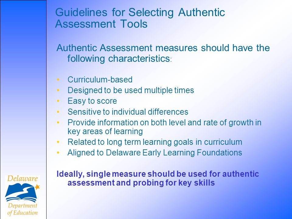 Guidelines for Selecting Authentic Assessment Tools Authentic Assessment measures should have the following characteristics : Curriculum-based Designe